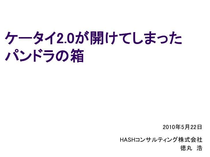 ケータイ2.0が開けてしまった パンドラの箱                     2010年5月22日           HASHコンサルティング株式会社                      徳丸 浩