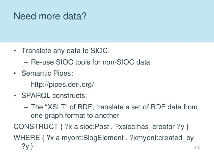 Need more data?<br />Translate any data to SIOC:<br />Re-use SIOC tools for non-SIOC data<br />Semantic Pipes:<br />http:/...
