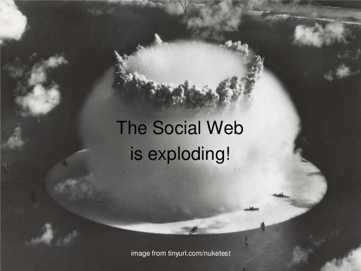 The Social Web<br />is exploding!<br />image from tinyurl.com/nuketest<br />