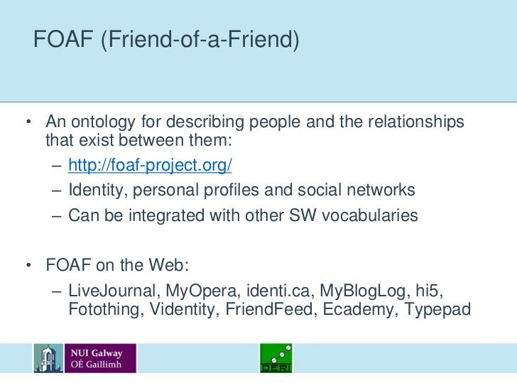 FOAF (Friend-of-a-Friend)<br />An ontology for describing people and the relationships that exist between them:<br />http:...