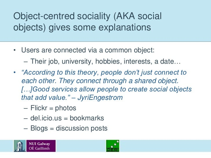 Object-centred sociality (AKA social objects) gives some explanations<br />Users are connected via a common object:<br />T...