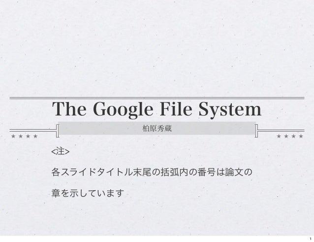 The Google File System 柏原秀蔵 <注> 各スライドタイトル末尾の括弧内の番号は論文の 章を示しています 1