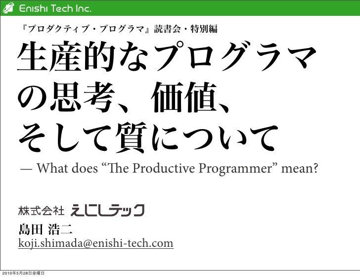 """『プロダクティブ・プログラマ』読書会・特別編   生産的なプログラマ   の思考、価値、   そして質について     — What does """"e Productive Programmer"""" mean?    島田 浩二    koji...."""