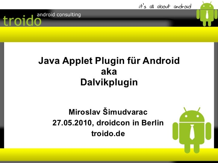 Java Applet Plugin für Android aka Dalvikplugin Miroslav Šimudvarac 27.05.2010, droidcon in Berlin troido.de