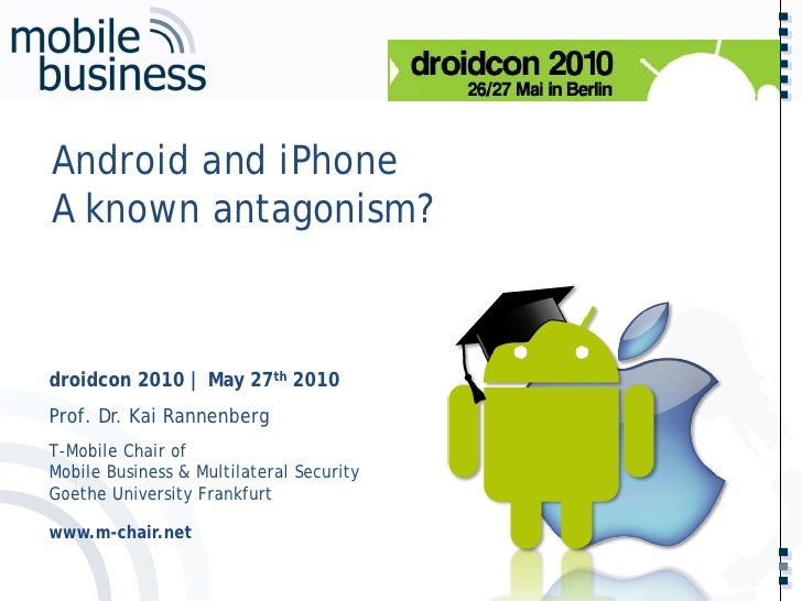 …… Android and iPhone A known antagonism?    droidcon 2010 | May 27th 2010 Prof. Dr. Kai Rannenberg T-Mobile Chair of Mobi...