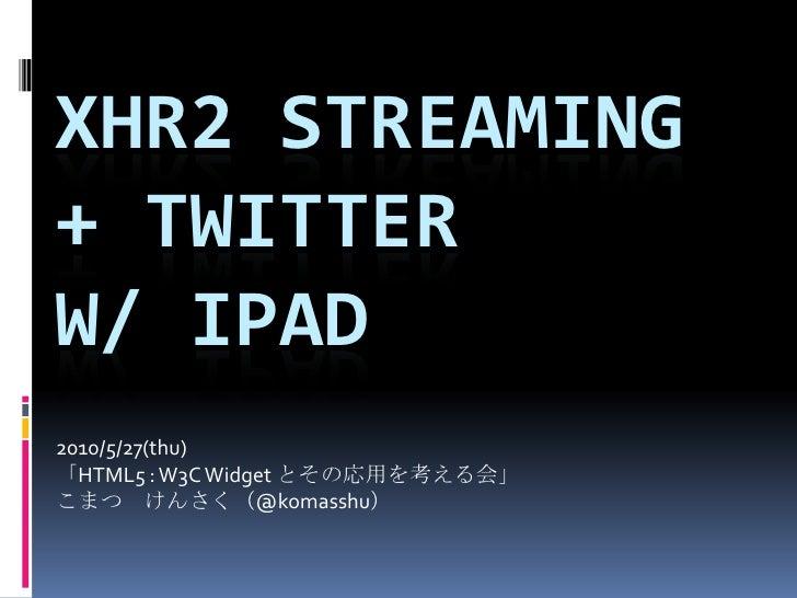 Xhr2 streaming + Twitter w/ iPad<br />2010/5/27(thu)<br />「HTML5 : W3C Widget とその応用を考える会」<br />こまつ けんさく(@komasshu)<br />