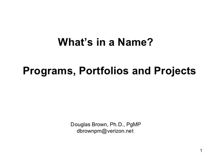 What's in a Name?Programs, Portfolios and Projects         Douglas Brown, Ph.D., PgMP           dbrownpm@verizon.net      ...