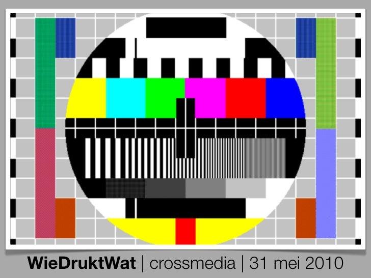 WieDruktWat | crossmedia | 31 mei 2010