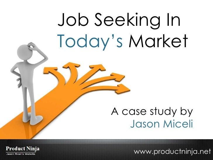 Job Seeking In  Today's  Market A case study by Jason Miceli www.productninja.net