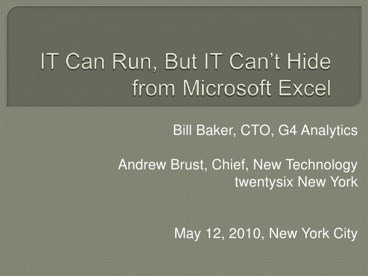 IT Can Run, But IT Can't Hide from Microsoft Excel<br />Bill Baker, CTO, G4 Analytics<br />Andrew Brust, Chief, New Techno...