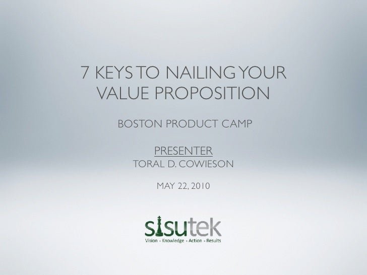 7 KEYS TO NAILING YOUR   VALUE PROPOSITION    BOSTON PRODUCT CAMP          PRESENTER      TORAL D. COWIESON           MAY ...