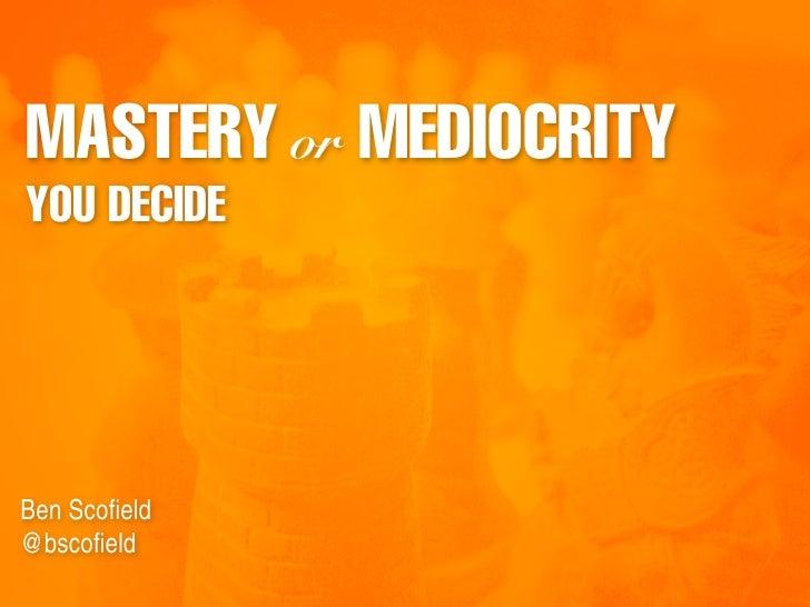 MASTERY or MEDIOCRITY YOU DECIDE     Ben Scofield @bscofield