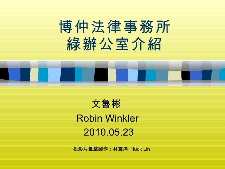 博仲法律事務所 綠辦公室介紹 文魯彬  Robin Winkler 2010.05.23 投影片匯整製作:林震洋  Huck Lin