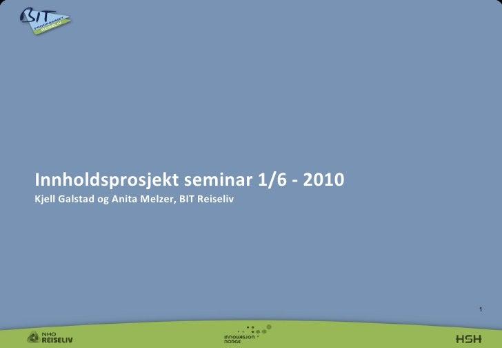Innholdsprosjekt seminar 1/6 - 2010   Kjell Galstad og Anita Melzer, BIT Reiseliv