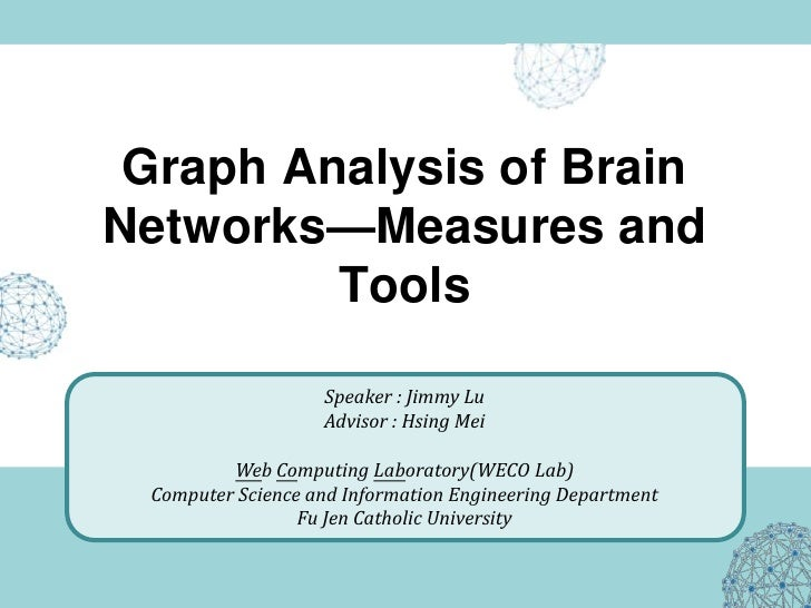 Graph Analysis of Brain Networks—Measures and          Tools                     Speaker : Jimmy Lu                    Adv...