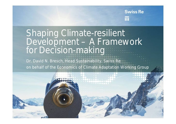 Shaping Climate-resilient Development – A Framework for Decision-making Dr. David N. Bresch, Head Sustainability, Swiss Re...