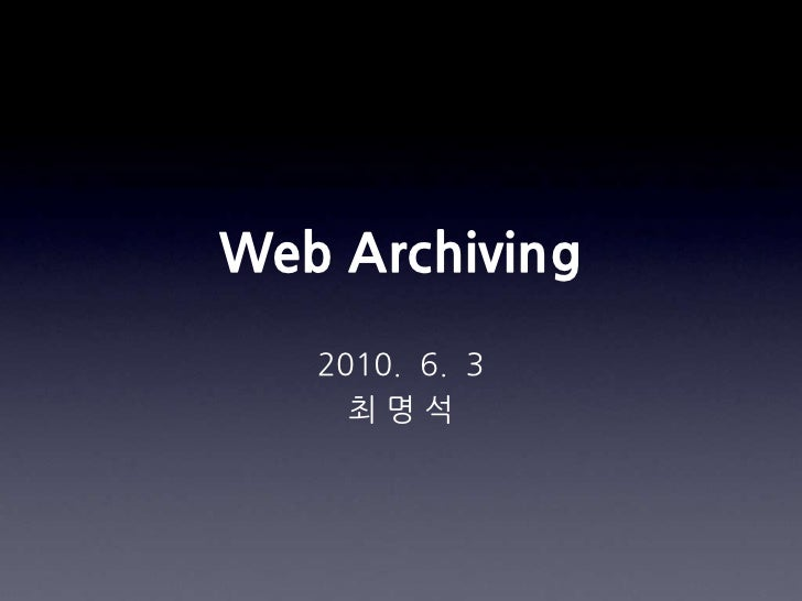Web Archiving<br />2010.  6.  3<br />최 명 석<br />