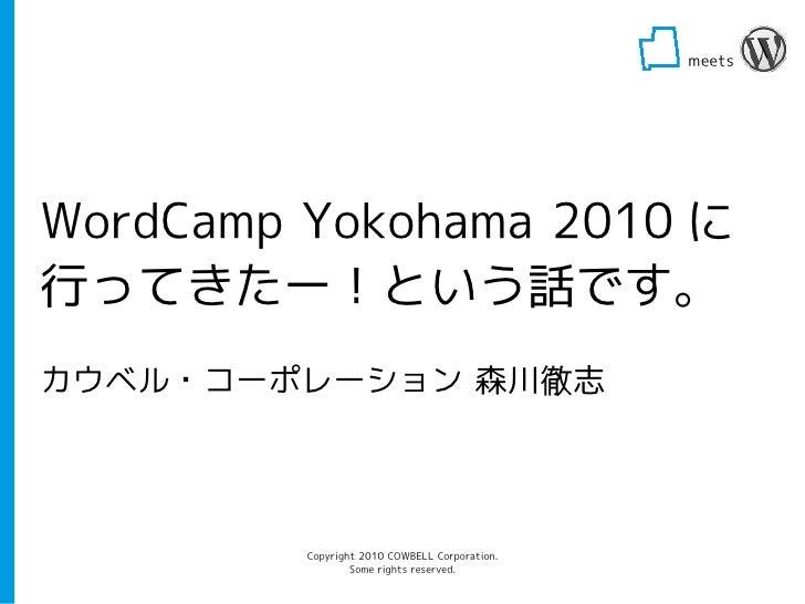 meets                                                             WordCamp Yokohama 2010 に 行ってきたー!という話です。 カウベル・コーポレーション 森川...