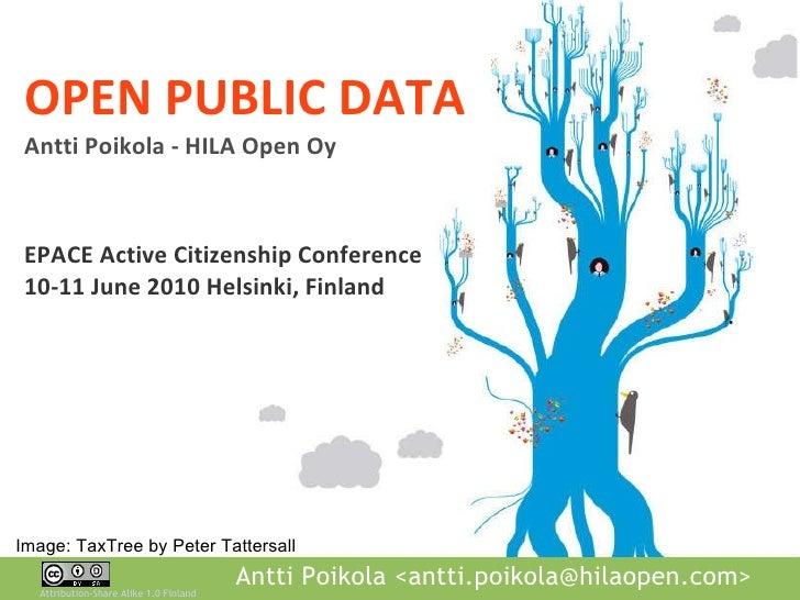 OPEN PUBLIC DATA Antti Poikola - HILA Open Oy EPACE Active Citizenship Conference 10-11 June 2010 Helsinki, Finland Image:...