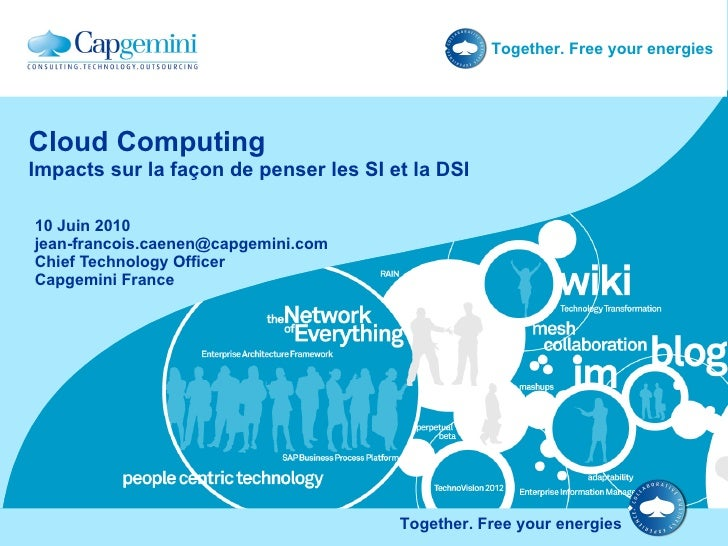 Cloud Computing Impacts sur la façon de penser les SI et la DSI 10 Juin 2010 [email_address] Chief Technology Officer Capg...