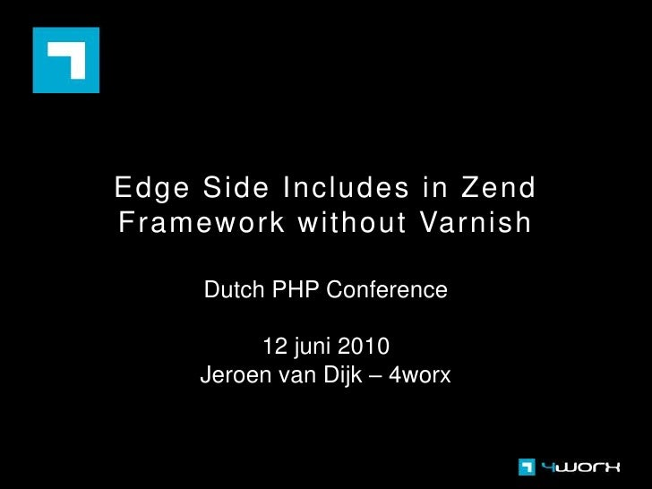 Edge Side Includes in Zend Framework without Varnish<br />Dutch PHP Conference<br />12 juni 2010<br />Jeroen van Dijk – 4w...