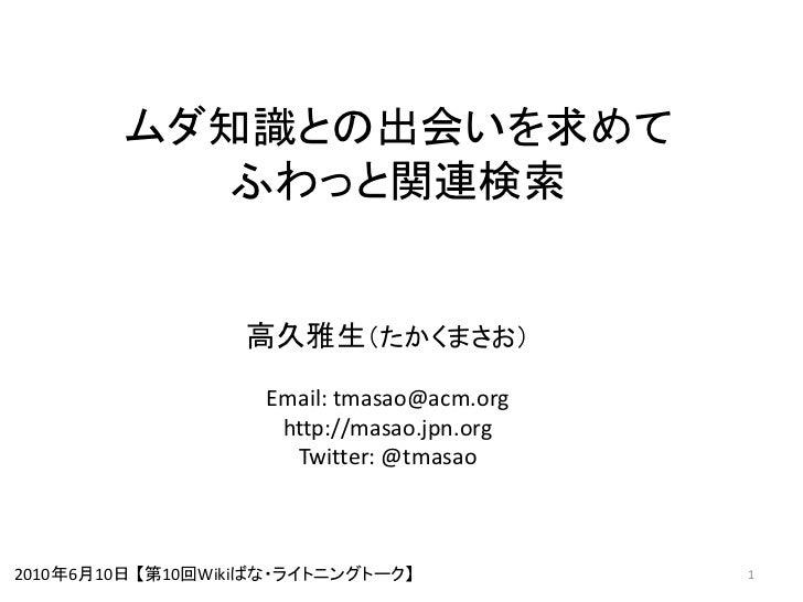 ムダ知識との出会いを求めて           ふわっと関連検索                      高久雅生(たかくまさお)                     Email: tmasao@acm.org              ...