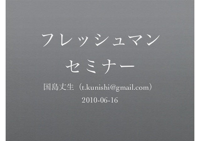 フレッシュマン セミナー 国島丈生(t.kunishi@gmail.com) 2010-06-16