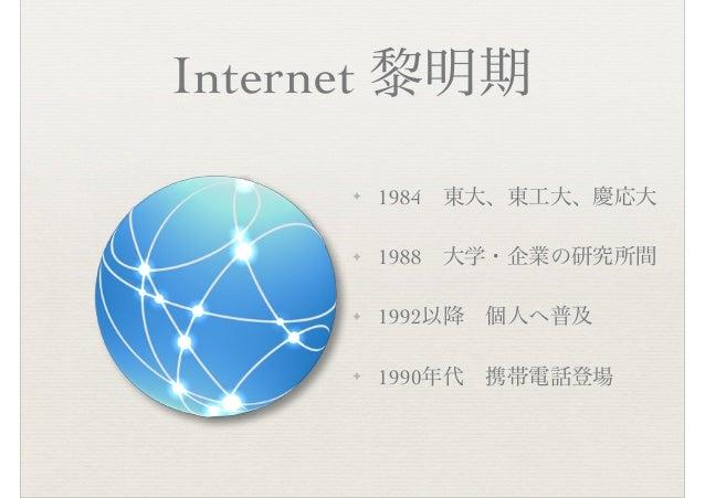 Internet 黎明期 ✦ 1984 東大、東工大、慶応大 ✦ 1988 大学・企業の研究所間 ✦ 1992以降 個人へ普及 ✦ 1990年代 携帯電話登場