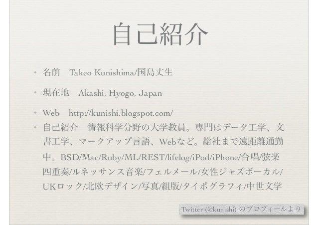 自己紹介 ✦ 名前 Takeo Kunishima/国島丈生 ✦ 現在地 Akashi, Hyogo, Japan ✦ Web http://kunishi.blogspot.com/ ✦ 自己紹介 情報科学分野の大学教員。専門はデータ工学、文...