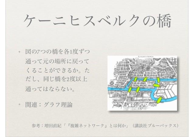 ケーニヒスベルクの橋 ✦ 図の7つの橋を各1度ずつ 通って元の場所に戻って くることができるか。た だし、同じ橋を2度以上 通ってはならない。 ✦ 関連:グラフ理論 参考:増田直紀「『複雑ネットワーク』とは何か」(講談社ブルーバックス)