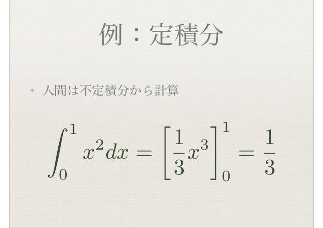 例:定積分 ✦ 人間は不定積分から計算 ⇤ 1 0 x2 dx = � 1 3 x3 ⇥1 0 = 1 3