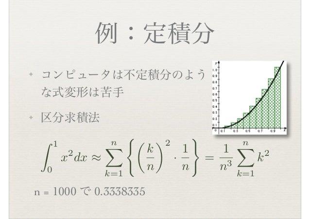 例:定積分 ✦ コンピュータは不定積分のよう な式変形は苦手 ✦ 区分求積法 n = 1000 で 0.3338335 ⌃ 1 0 x2 dx ⇥ n⇧ k=1 ⇤� k n ⇥2 · 1 n ⌅ = 1 n3 n⇧ k=1 k2