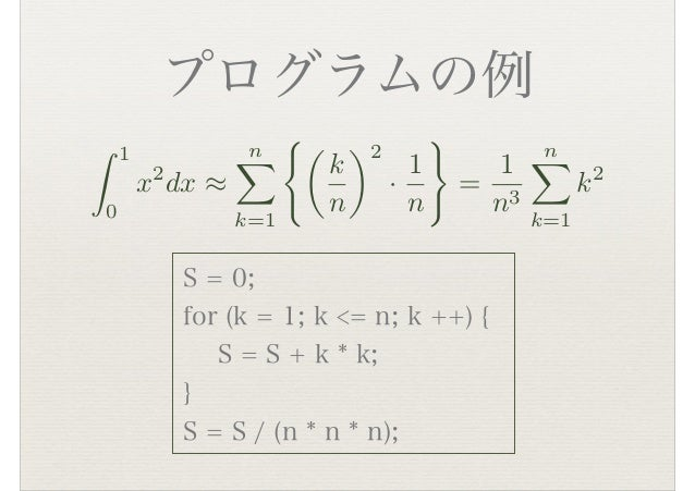 プログラムの例 S = 0; for (k = 1; k <= n; k ++) { S = S + k * k; } S = S / (n * n * n); ⌃ 1 0 x2 dx ⇥ n⇧ k=1 ⇤� k n ⇥2 · 1 n ...
