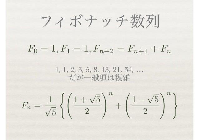 フィボナッチ数列 F0 = 1, F1 = 1, Fn+2 = Fn+1 + Fn 1, 1, 2, 3, 5, 8, 13, 21, 34, … だが一般項は複雑 Fn = 1 ⇥ 5 ⇤� 1 + ⇥ 5 2 ⇥n + � 1 − ⇥ 5...
