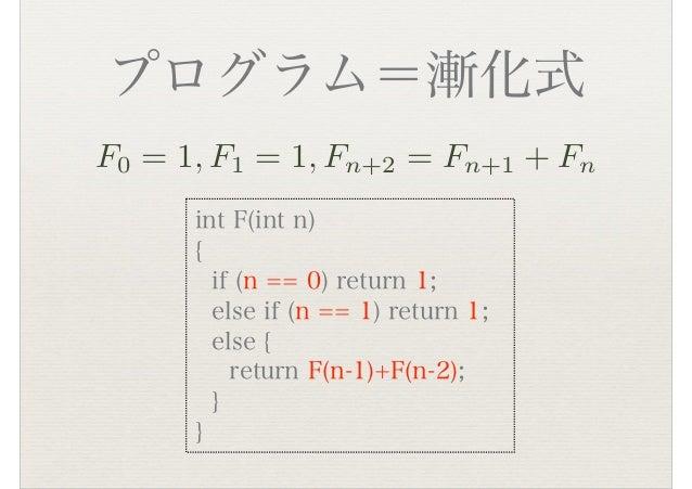 プログラム=漸化式 int F(int n) { if (n == 0) return 1; else if (n == 1) return 1; else { return F(n-1)+F(n-2); } } F0 = 1, F1 = 1,...