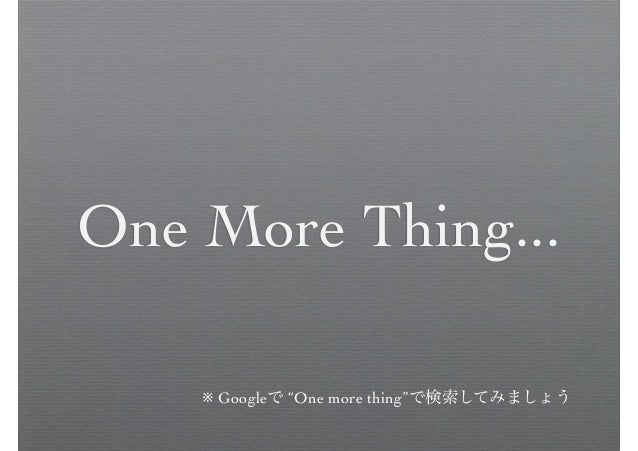 """One More Thing... ※ Googleで """"One more thing""""で検索してみましょう"""