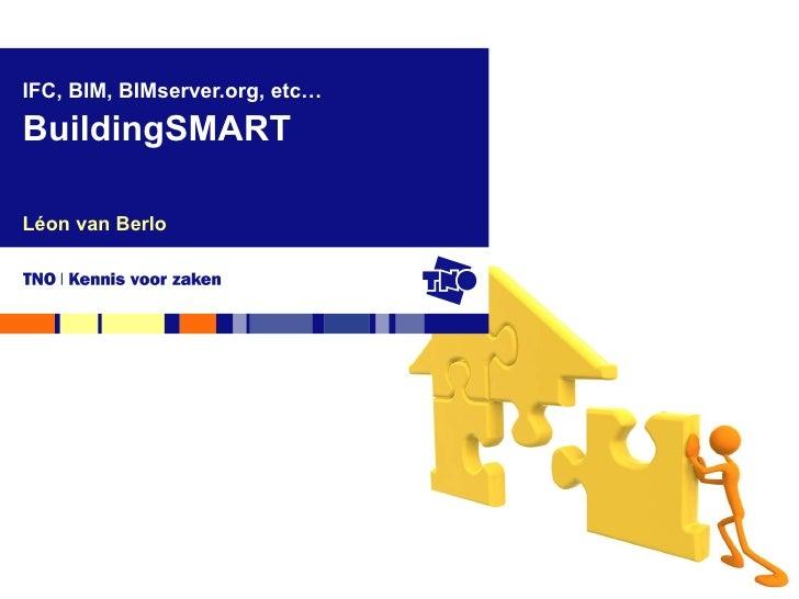 Léon van Berlo IFC, BIM, BIMserver.org, etc… BuildingSMART