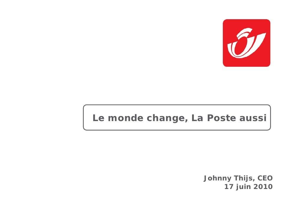 Le monde change, La Poste aussi                        Johnny Thijs, CEO                        17 juin 2010