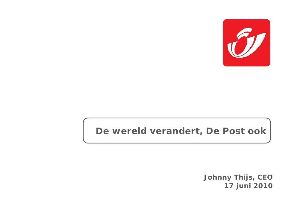 De wereld verandert, De Post ook                         Johnny Thijs, CEO                         17 juni 2010