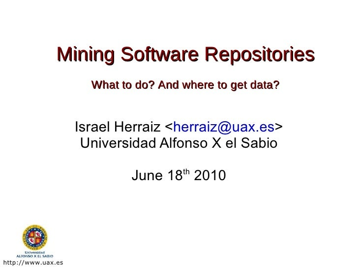 Mining Software Repositories What to do? And where to get data? Israel Herraiz < [email_address] > Universidad Alfonso X e...