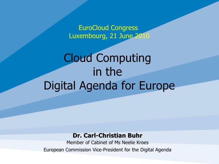 EuroCloud Congress  Luxembourg, 21 June 2010 Cloud Computing  in the  Digital Agenda for Europe Dr. Carl-Christian Buhr Me...