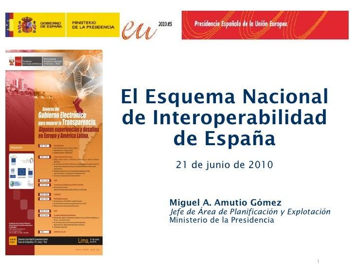 El Esquema Nacionalde Interoperabilidad     de España     21 de junio de 2010    Miguel A. Amutio Gómez    Jefe de Área de...