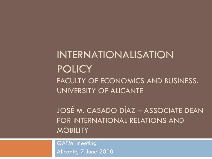 INTERNATIONALISATION POLICY FACULTY OF ECONOMICS AND BUSINESS. UNIVERSITY OF ALICANTE  JOSÉ M. CASADO DÍAZ – ASSOCIATE DEA...