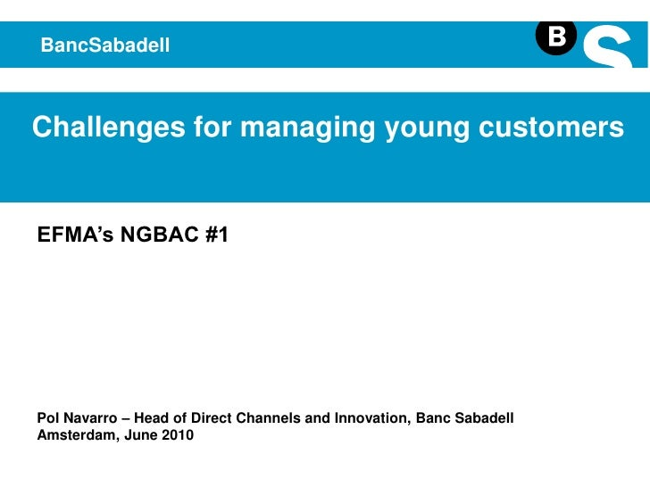BancSabadell<br />Challenges for managing young customers<br />EFMA's NGBAC #1<br />Pol Navarro – Head of Direct Channels ...