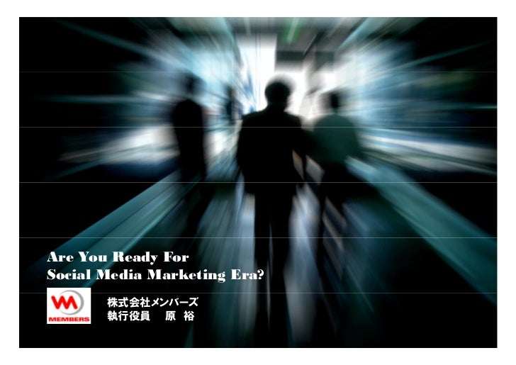 Are You Ready For Social Media Marketing Era?        株式会社メンバーズ        執行役員 原 裕