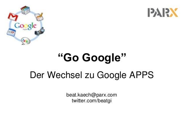 """""""Go Google"""" Der Wechsel zu Google APPS beat.kaech@parx.com twitter.com/beatgi"""