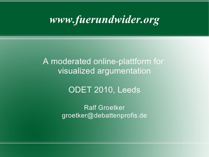 www.fuerundwider.org   A moderated online-plattform for    visualized argumentation        ODET 2010, Leeds              R...