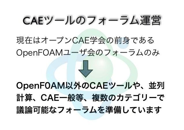 現在はオープンCAE学会の前身である  OpenFOAMユーザ会のフォーラムのみ  OpenF0AM以外のCAEツールや、並列  計算、CAE一般等、複数のカテゴリーで  議論可能なフォーラムを準備しています