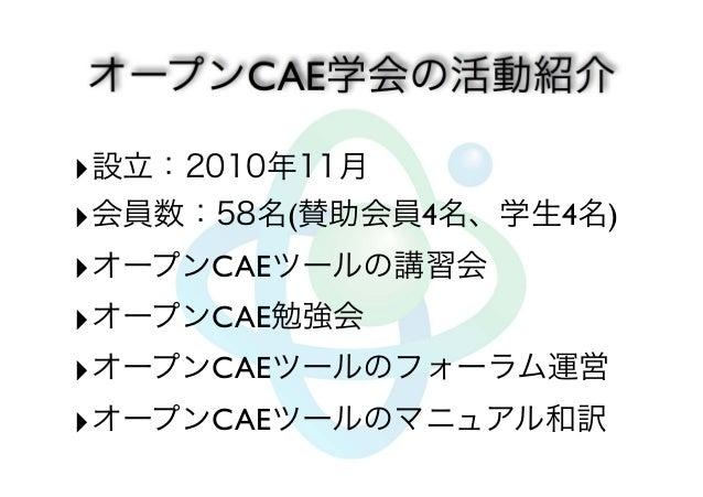設立:2010年11月  会員数:58名(賛助会員4名、学生4名)  オープンCAEツールの講習会  オープンCAE勉強会  オープンCAEツールのフォーラム運営  オープンCAEツールのマニュアル和訳