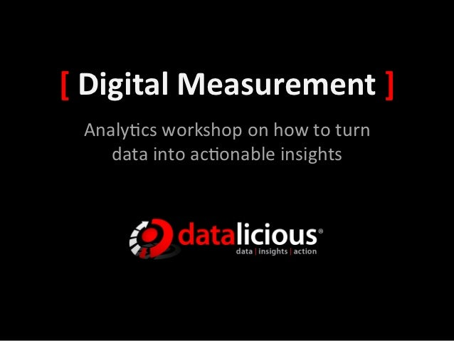 [	  Digital	  Measurement	  ]	    Analy&cs	  workshop	  on	  how	  to	  turn	       data	  into	  ac&onable	  insights